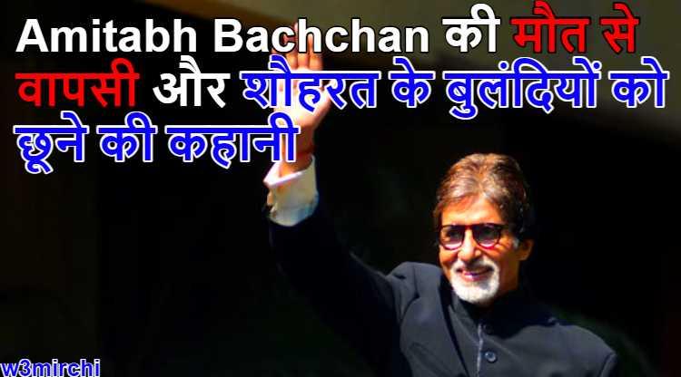 Amitabh Bachchan की मौत से वापसी और शौहरत के बुलंदियों को छूने की कहानी