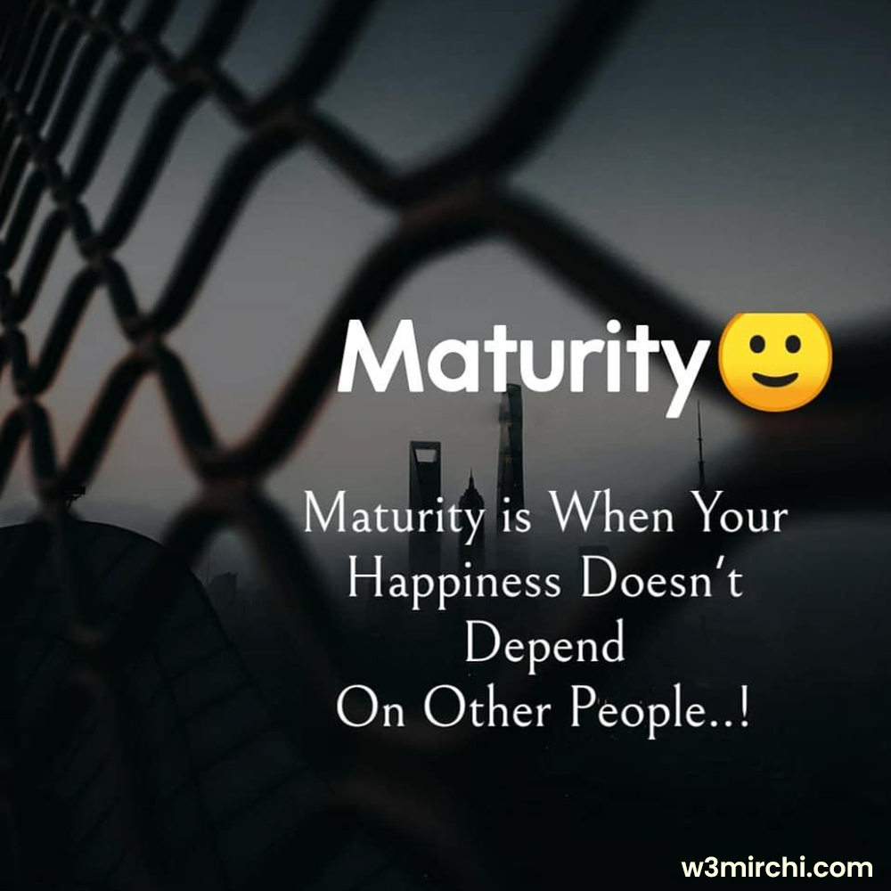 Maturity is when your happiness